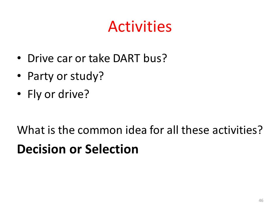 Activities Drive car or take DART bus? Party or study? Fly or drive? What is the common idea for all these activities? Decision or Selection 46