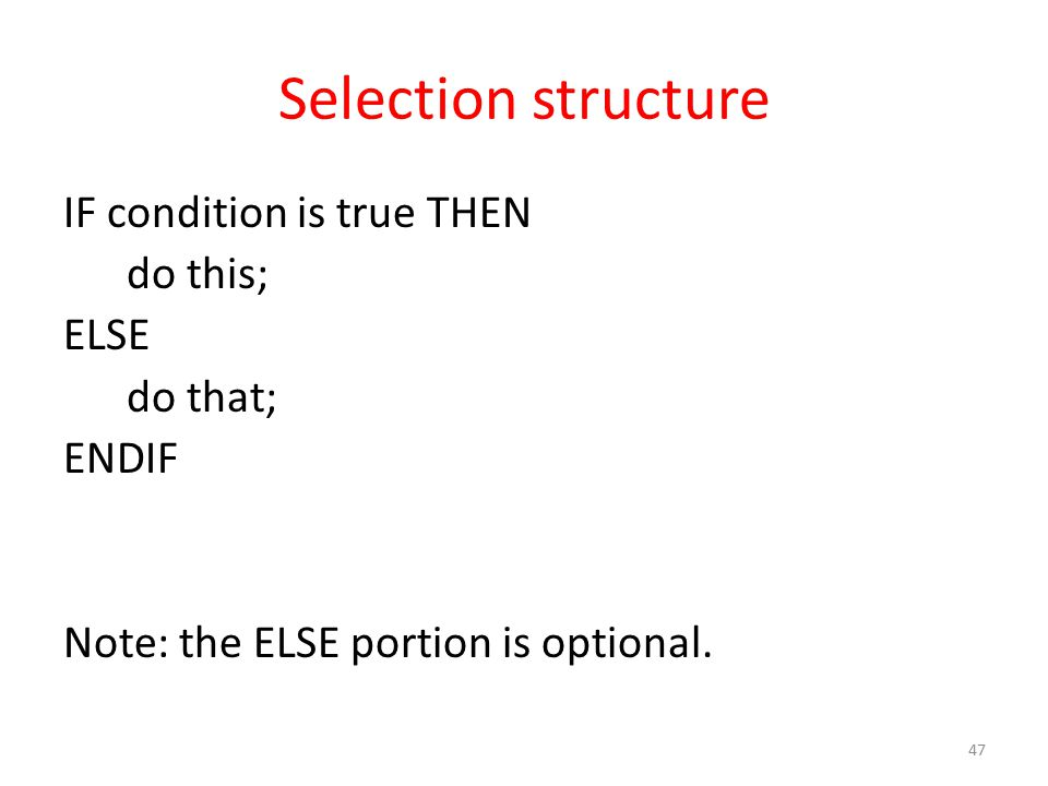 Selection structure IF condition is true THEN do this; ELSE do that; ENDIF Note: the ELSE portion is optional.