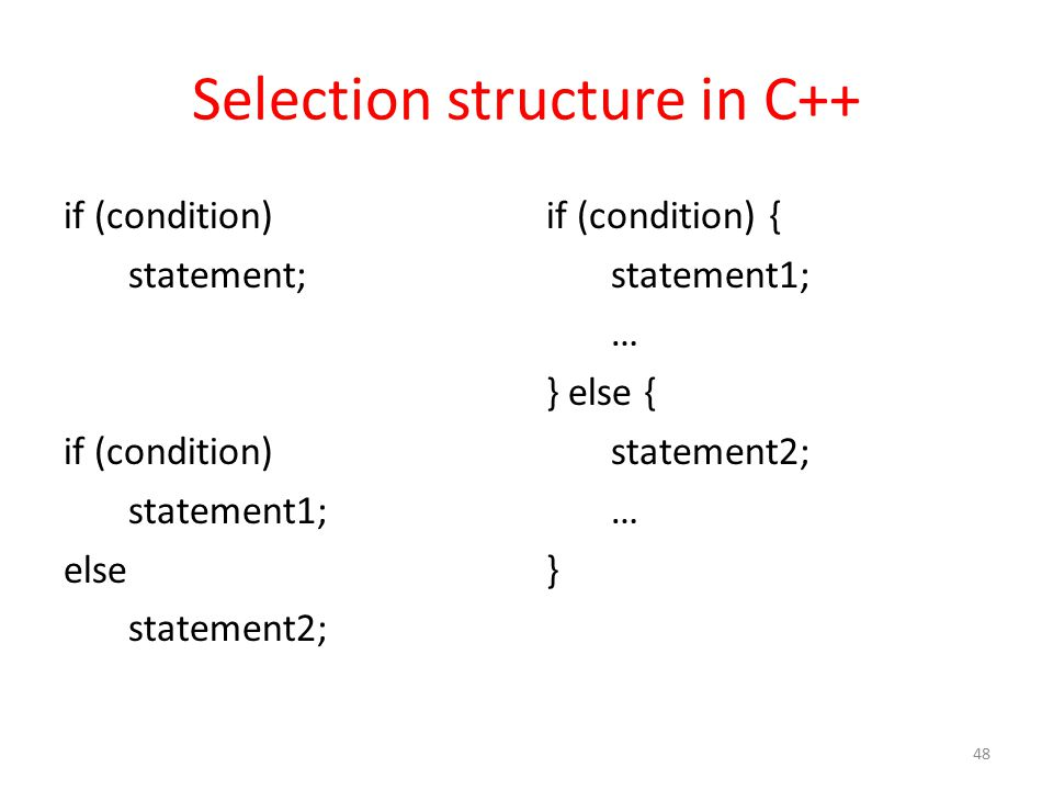 Selection structure in C++ if (condition) statement; if (condition) statement1; else statement2; if (condition) { statement1; … } else { statement2; … } 48