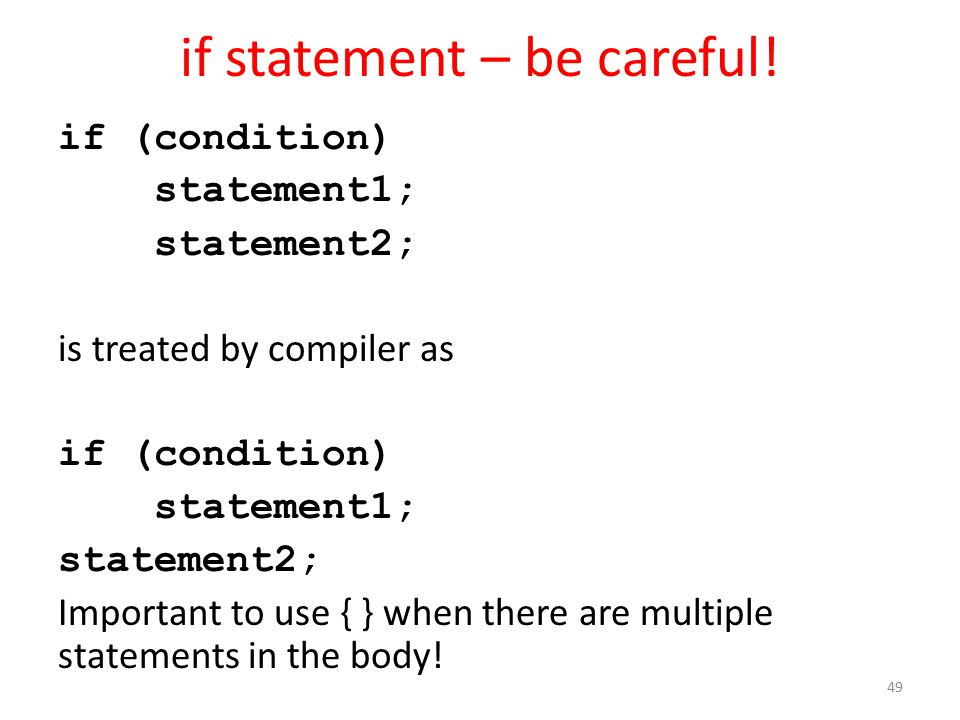 if statement – be careful! if (condition) statement1; statement2; is treated by compiler as if (condition) statement1; statement2; Important to use {
