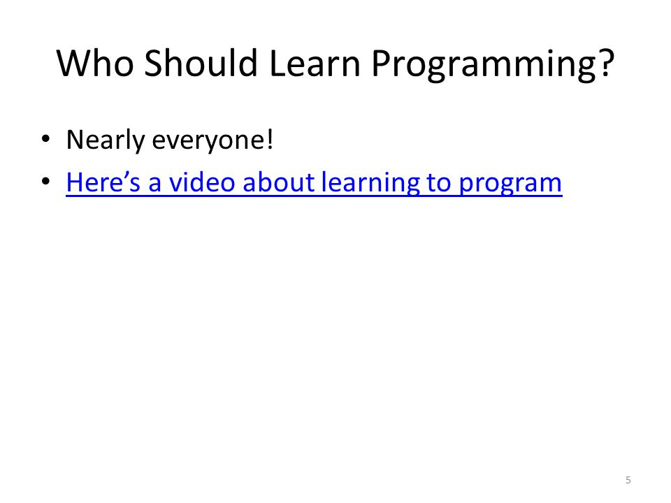 Who Should Learn Programming Nearly everyone! Here's a video about learning to program 5