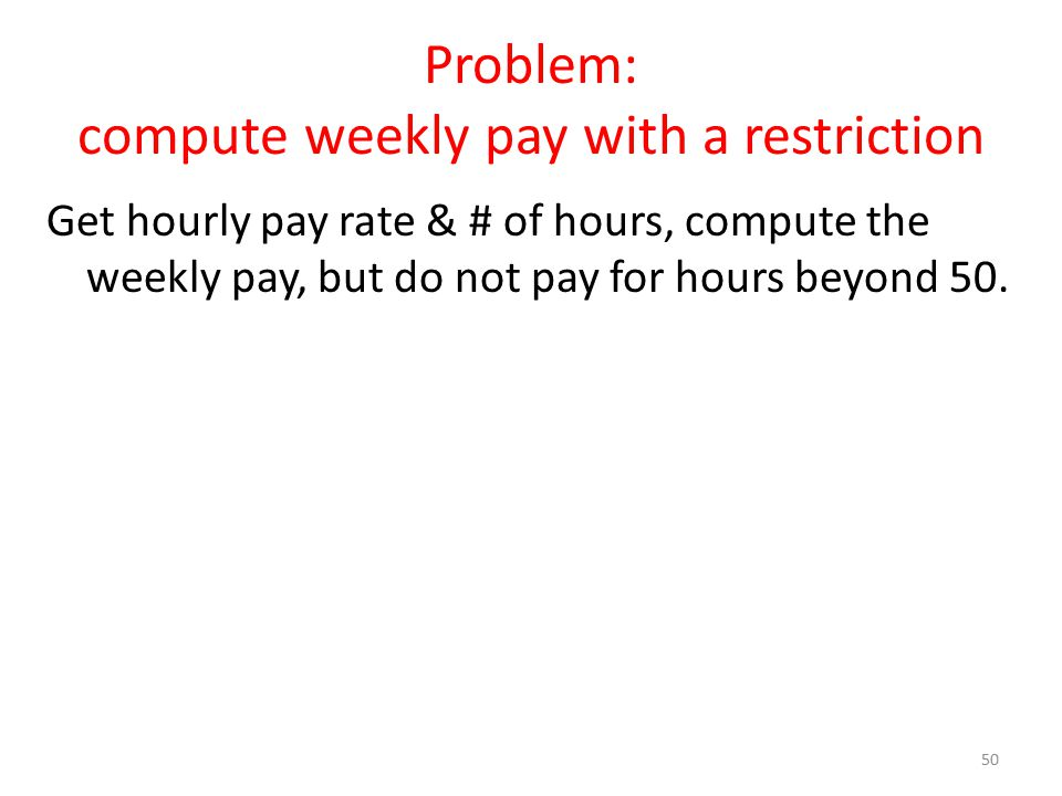 Problem: compute weekly pay with a restriction Get hourly pay rate & # of hours, compute the weekly pay, but do not pay for hours beyond 50. 50