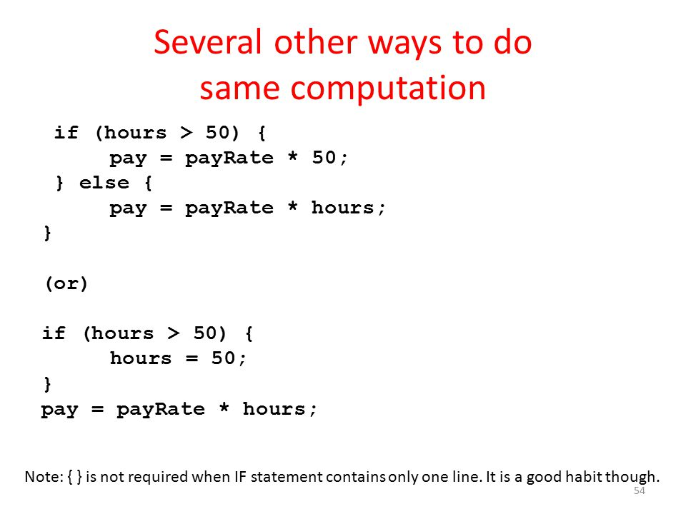 Several other ways to do same computation if (hours > 50) { pay = payRate * 50; } else { pay = payRate * hours; } (or) if (hours > 50) { hours = 50; } pay = payRate * hours; Note: { } is not required when IF statement contains only one line.