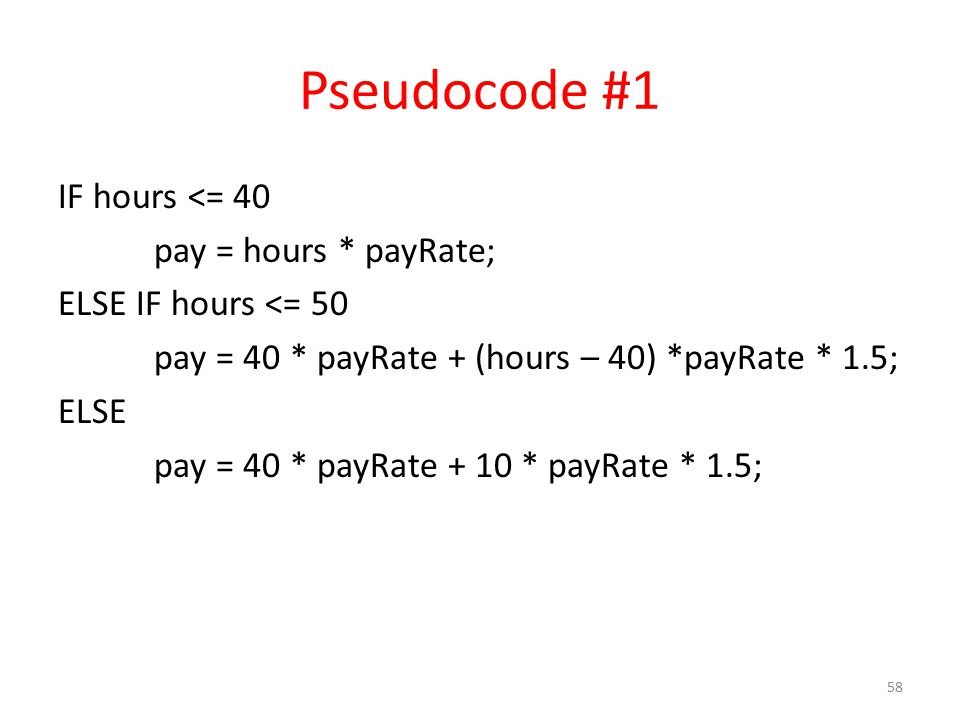 Pseudocode #1 IF hours <= 40 pay = hours * payRate; ELSE IF hours <= 50 pay = 40 * payRate + (hours – 40) *payRate * 1.5; ELSE pay = 40 * payRate + 10