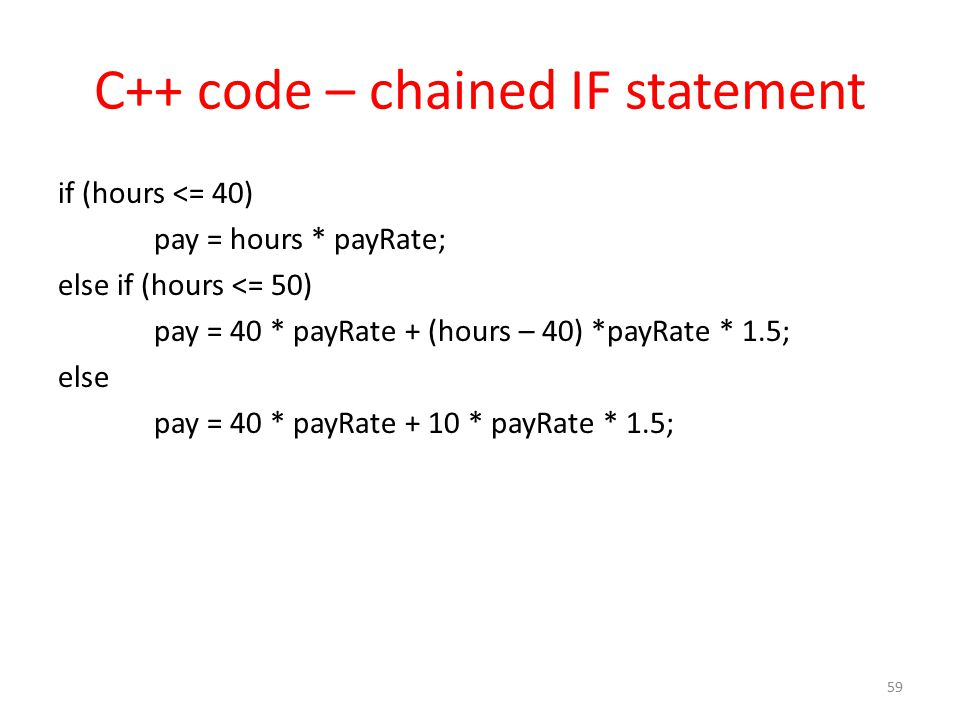 C++ code – chained IF statement if (hours <= 40) pay = hours * payRate; else if (hours <= 50) pay = 40 * payRate + (hours – 40) *payRate * 1.5; else p