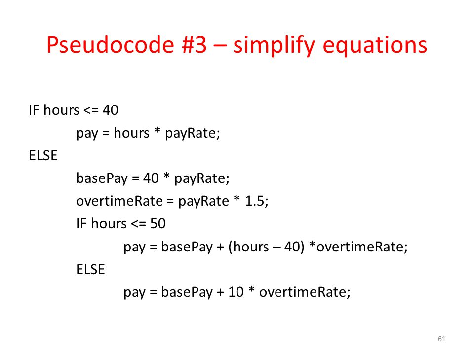 Pseudocode #3 – simplify equations IF hours <= 40 pay = hours * payRate; ELSE basePay = 40 * payRate; overtimeRate = payRate * 1.5; IF hours <= 50 pay