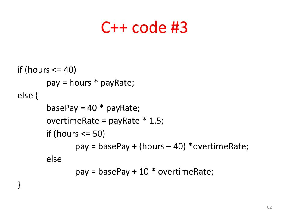 C++ code #3 if (hours <= 40) pay = hours * payRate; else { basePay = 40 * payRate; overtimeRate = payRate * 1.5; if (hours <= 50) pay = basePay + (hours – 40) *overtimeRate; else pay = basePay + 10 * overtimeRate; } 62