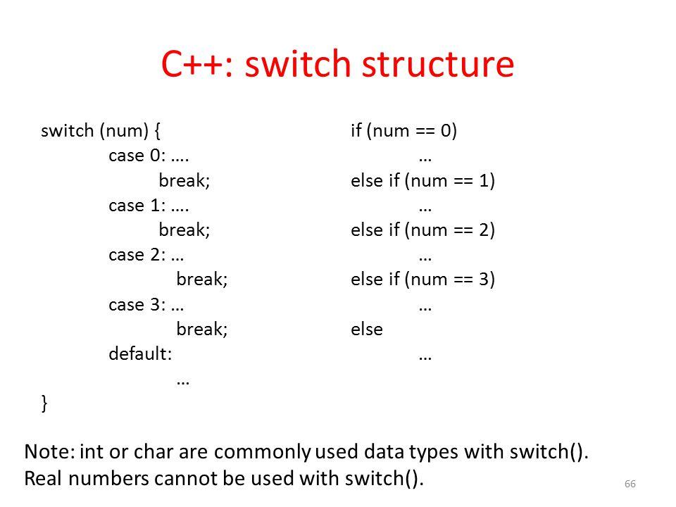 C++: switch structure switch (num) { case 0: …. break; case 1: …. break; case 2: … break; case 3: … break; default: … } if (num == 0) … else if (num =