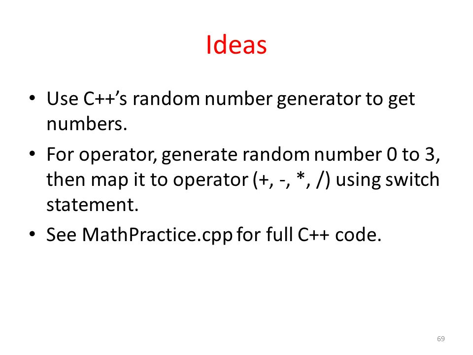 Ideas Use C++'s random number generator to get numbers. For operator, generate random number 0 to 3, then map it to operator (+, -, *, /) using switch
