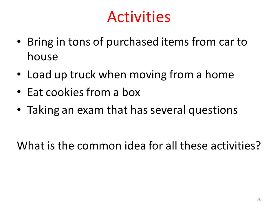 Activities Bring in tons of purchased items from car to house Load up truck when moving from a home Eat cookies from a box Taking an exam that has sev