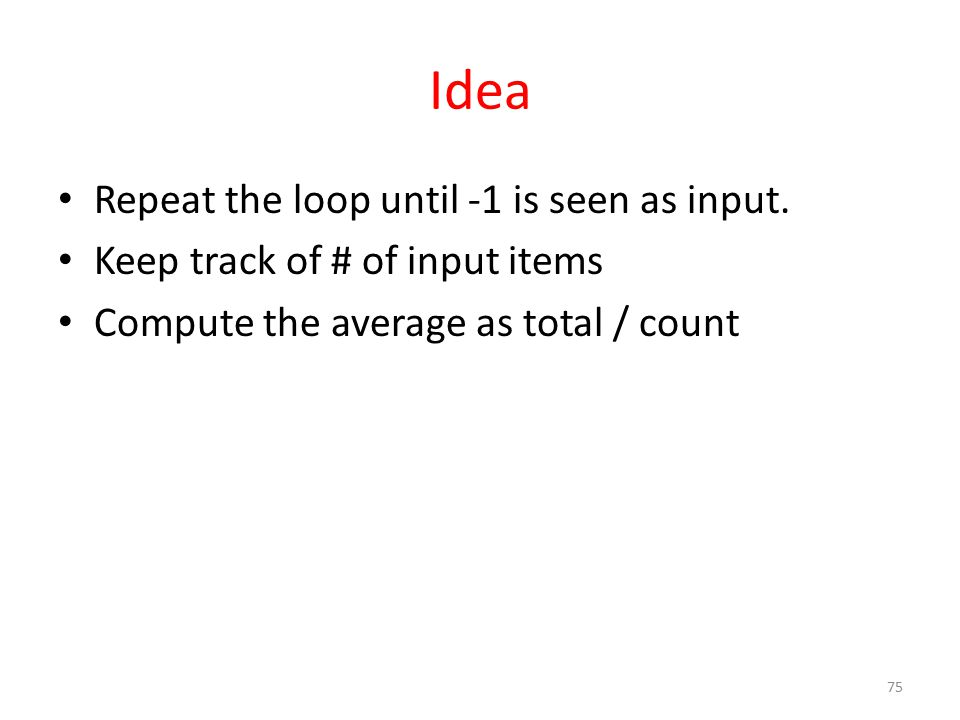 Idea Repeat the loop until -1 is seen as input. Keep track of # of input items Compute the average as total / count 75