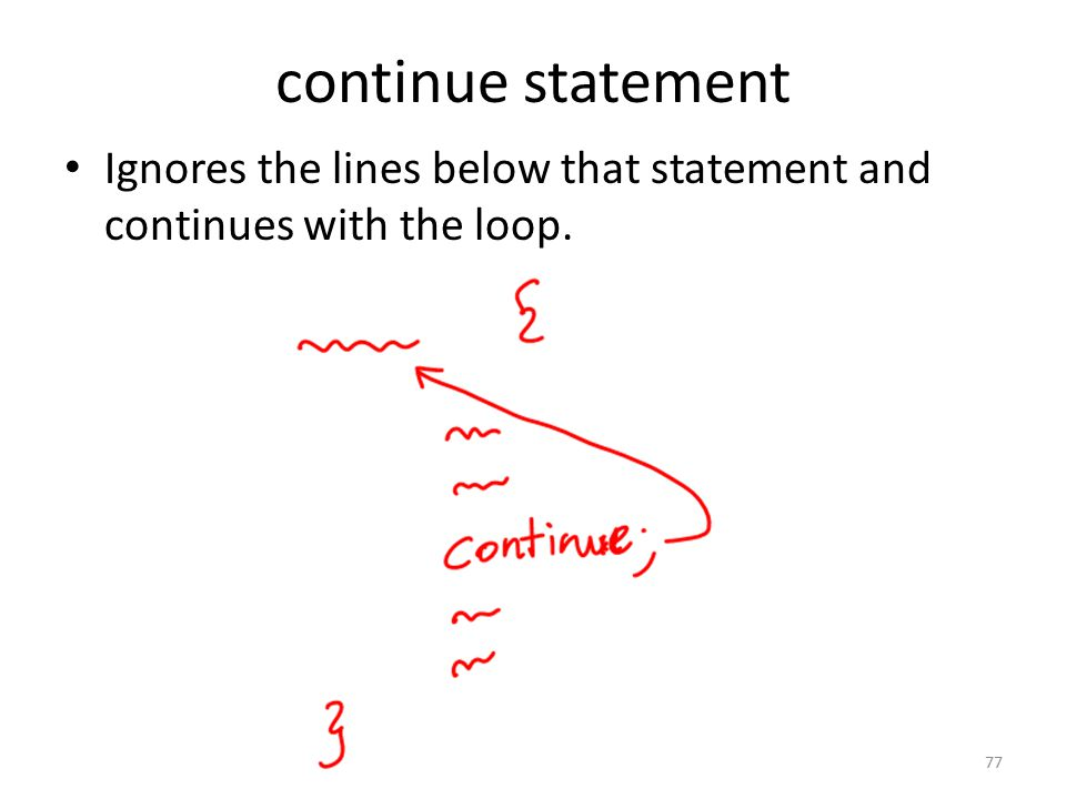 continue statement Ignores the lines below that statement and continues with the loop. 77