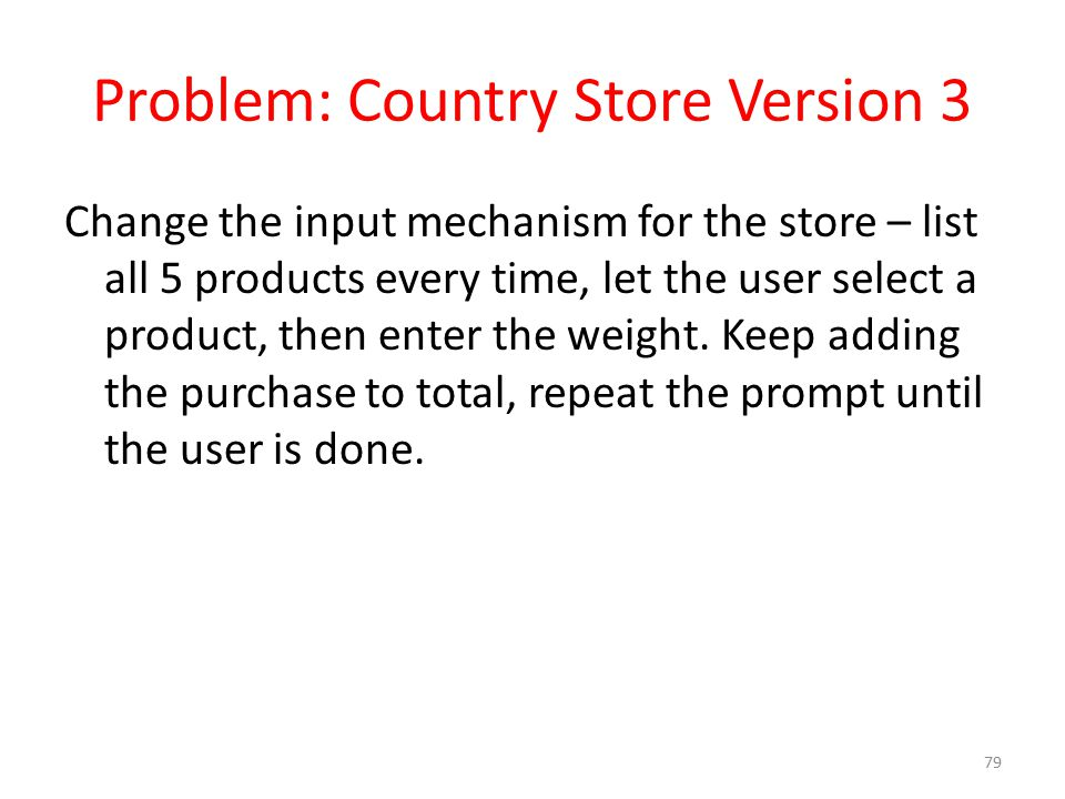 Problem: Country Store Version 3 Change the input mechanism for the store – list all 5 products every time, let the user select a product, then enter the weight.