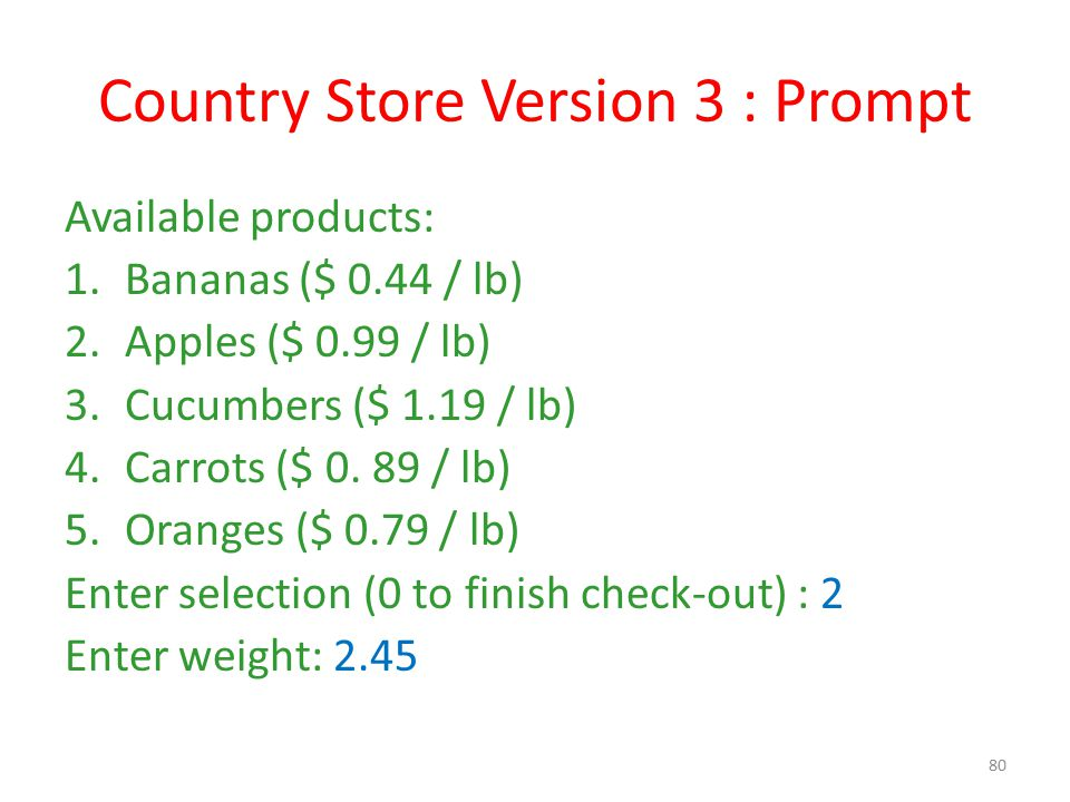 Country Store Version 3 : Prompt Available products: 1.Bananas ($ 0.44 / lb) 2.Apples ($ 0.99 / lb) 3.Cucumbers ($ 1.19 / lb) 4.Carrots ($ 0. 89 / lb)