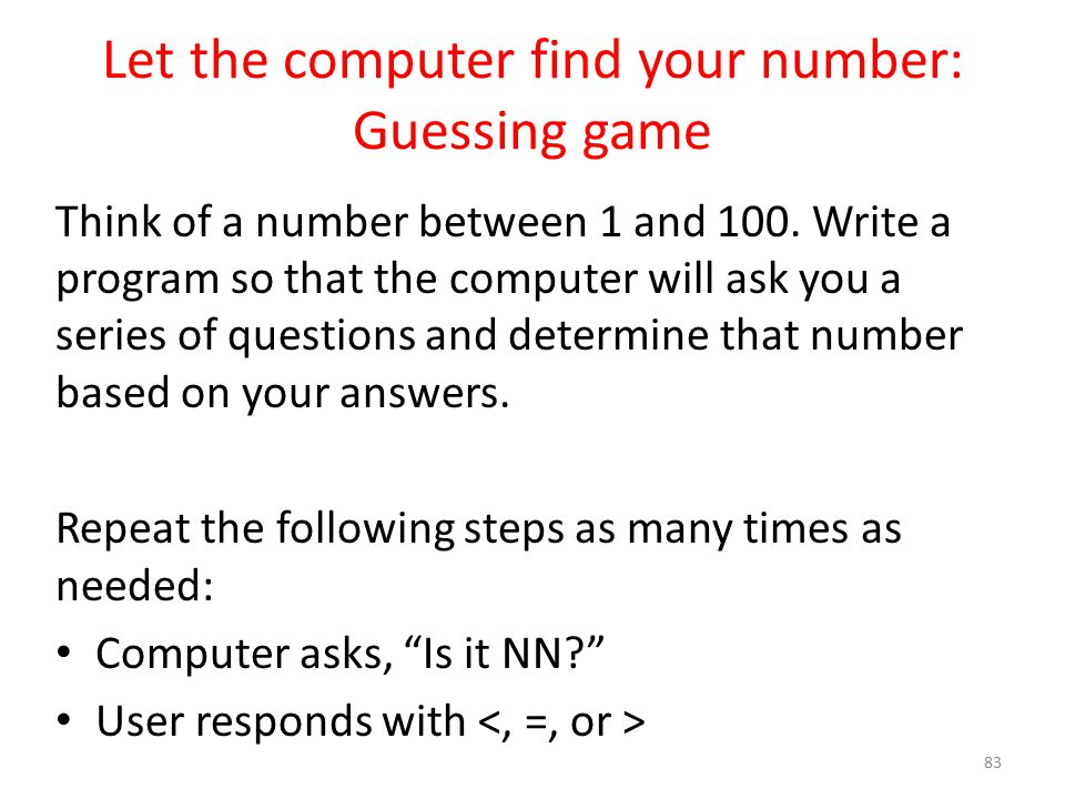 Let the computer find your number: Guessing game Think of a number between 1 and 100.