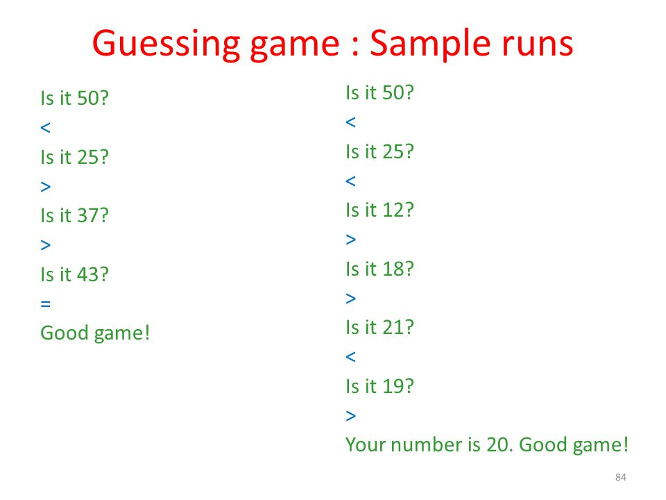 Guessing game : Sample runs Is it 50. < Is it 25.
