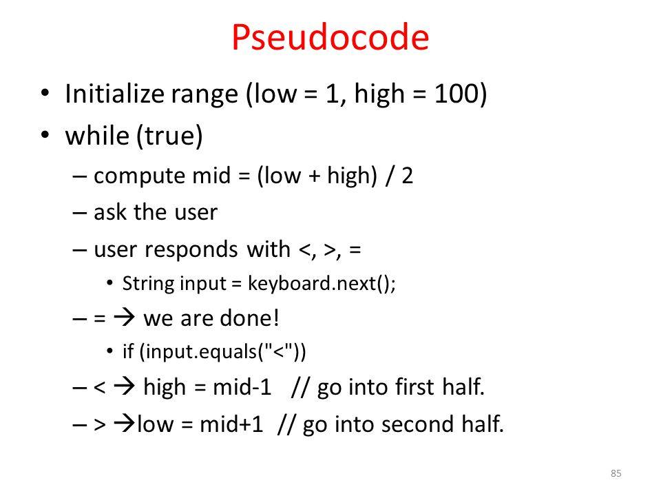 Pseudocode Initialize range (low = 1, high = 100) while (true) – compute mid = (low + high) / 2 – ask the user – user responds with, = String input = keyboard.next(); – =  we are done.