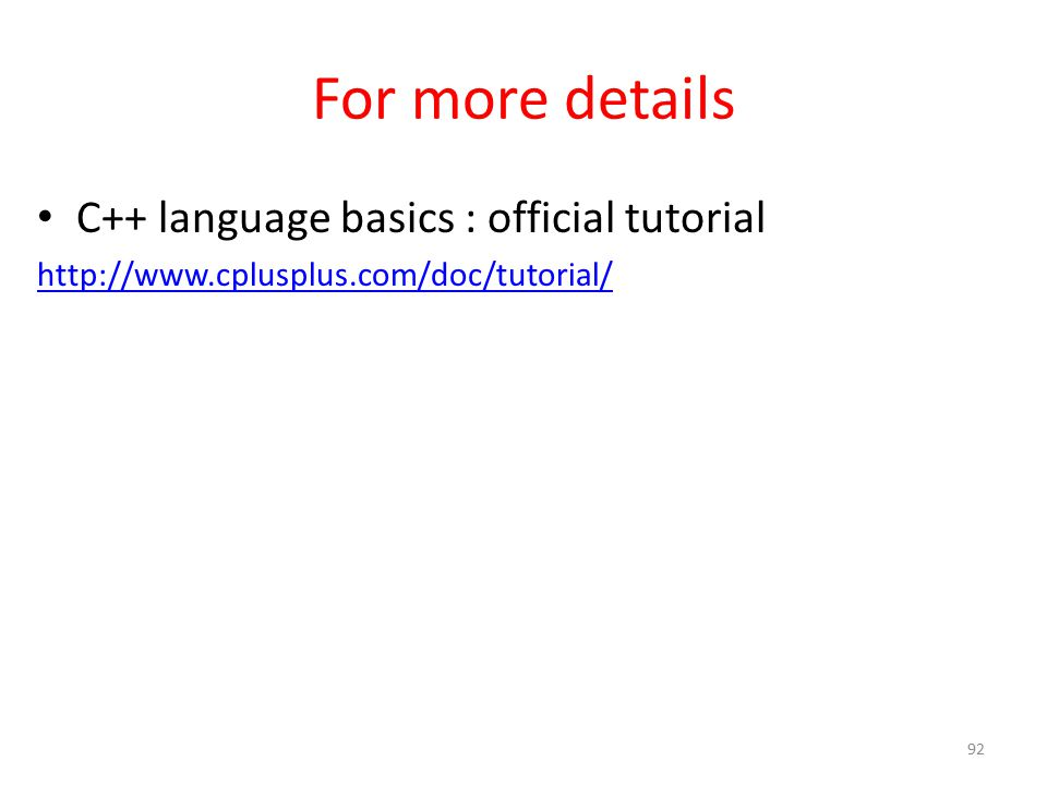 For more details C++ language basics : official tutorial http://www.cplusplus.com/doc/tutorial/ 92