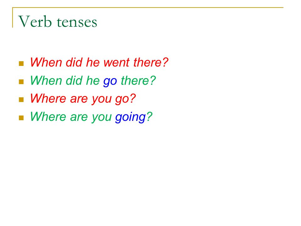 Verb tenses When did he went there When did he go there Where are you go Where are you going