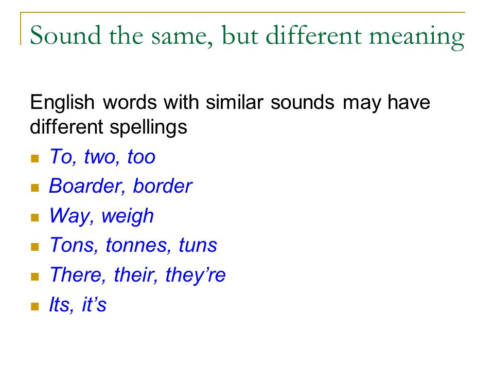 Sound the same, but different meaning English words with similar sounds may have different spellings To, two, too Boarder, border Way, weigh Tons, tonnes, tuns There, their, they're Its, it's