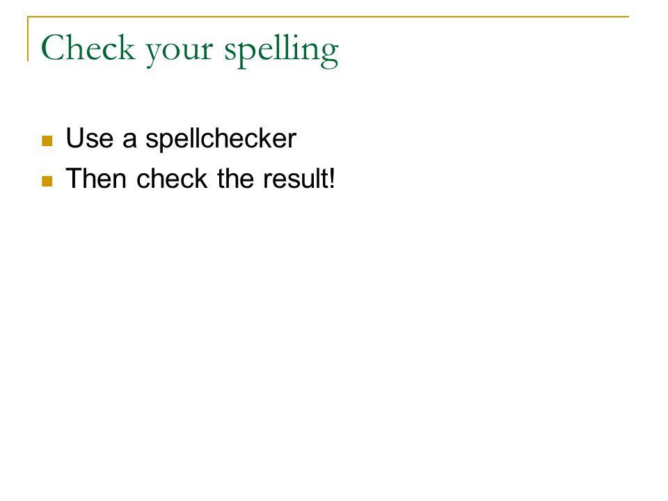 Check your spelling Use a spellchecker Then check the result!
