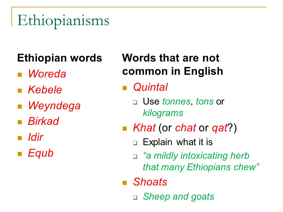 Ethiopianisms Ethiopian words Woreda Kebele Weyndega Birkad Idir Equb Words that are not common in English Quintal  Use tonnes, tons or kilograms Khat (or chat or qat )  Explain what it is  a mildly intoxicating herb that many Ethiopians chew Shoats  Sheep and goats