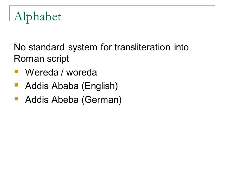 Alphabet No standard system for transliteration into Roman script  Wereda / woreda  Addis Ababa (English)  Addis Abeba (German)