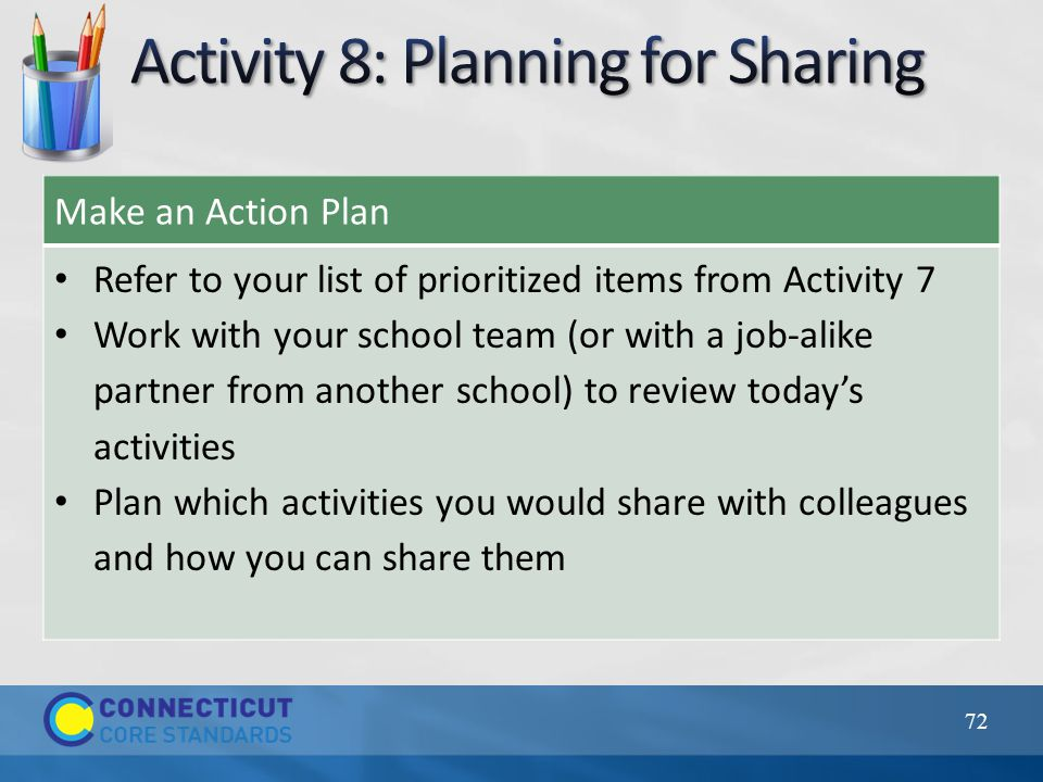 Make an Action Plan Refer to your list of prioritized items from Activity 7 Work with your school team (or with a job-alike partner from another schoo