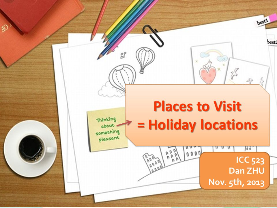 Places to Visit = Holiday locations Places to Visit = Holiday locations ICC 523 Dan ZHU Nov.