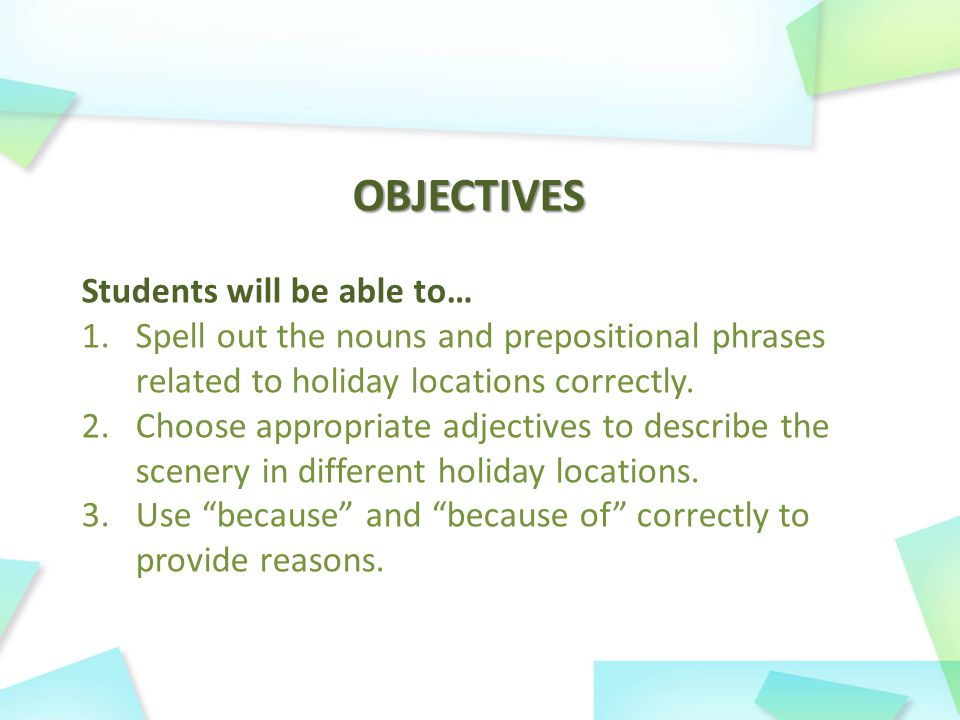 OBJECTIVES Students will be able to… 1.Spell out the nouns and prepositional phrases related to holiday locations correctly.
