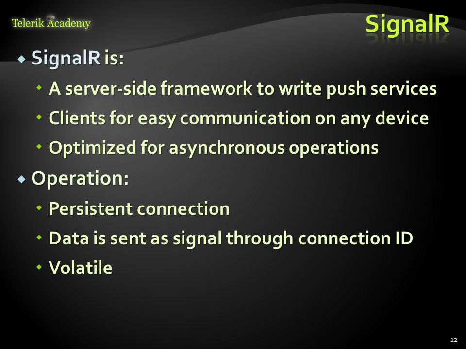  SignalR is:  A server-side framework to write push services  Clients for easy communication on any device  Optimized for asynchronous operations