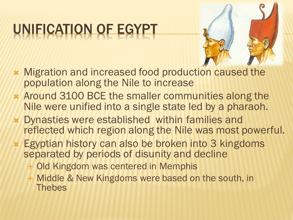  Migration and increased food production caused the population along the Nile to increase  Around 3100 BCE the smaller communities along the Nile were unified into a single state led by a pharaoh.