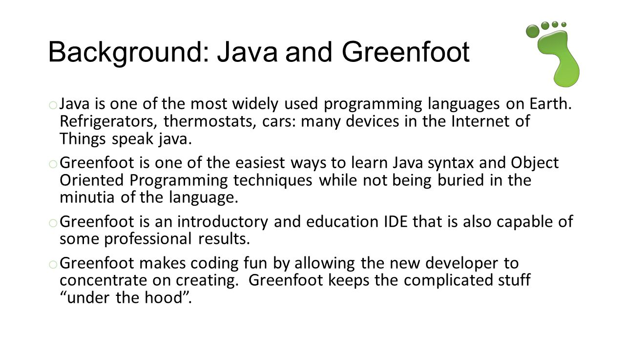 Background: Java and Greenfoot o Java is one of the most widely used programming languages on Earth.