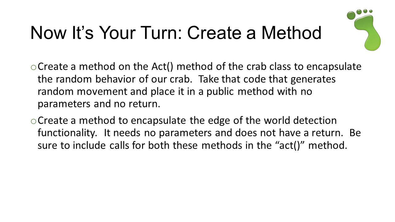 Now It's Your Turn: Create a Method o Create a method on the Act() method of the crab class to encapsulate the random behavior of our crab.