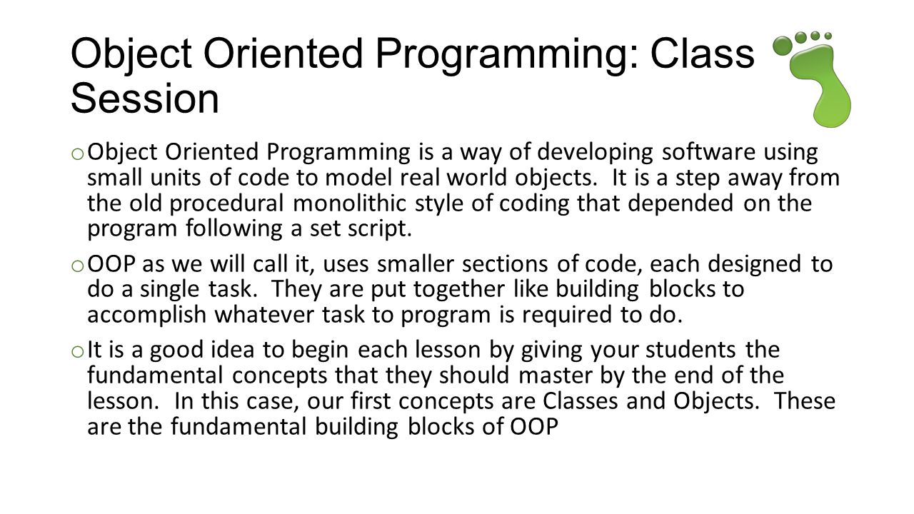 Object Oriented Programming: Class In Session o Object Oriented Programming is a way of developing software using small units of code to model real world objects.