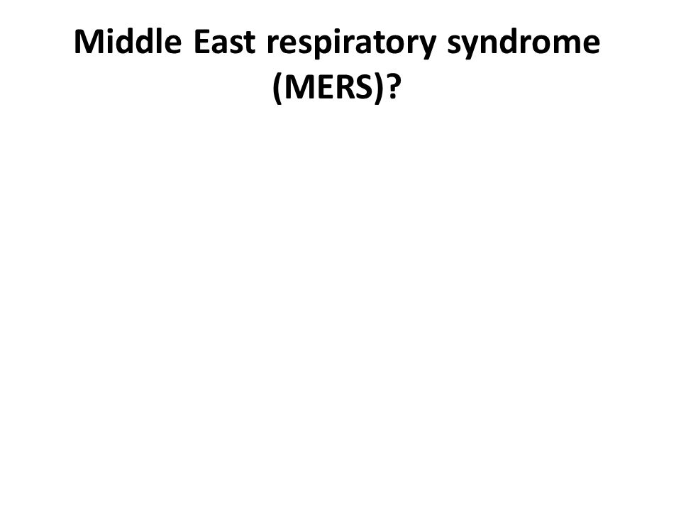 Middle East respiratory syndrome (MERS)?
