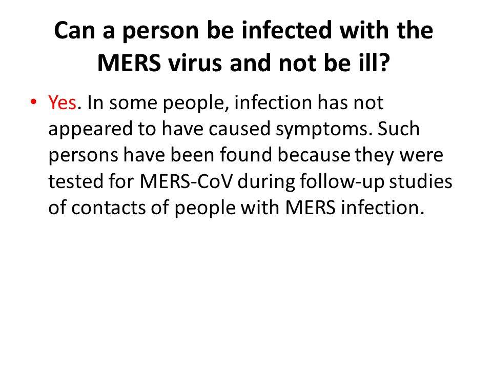 Can a person be infected with the MERS virus and not be ill? Yes. In some people, infection has not appeared to have caused symptoms. Such persons hav