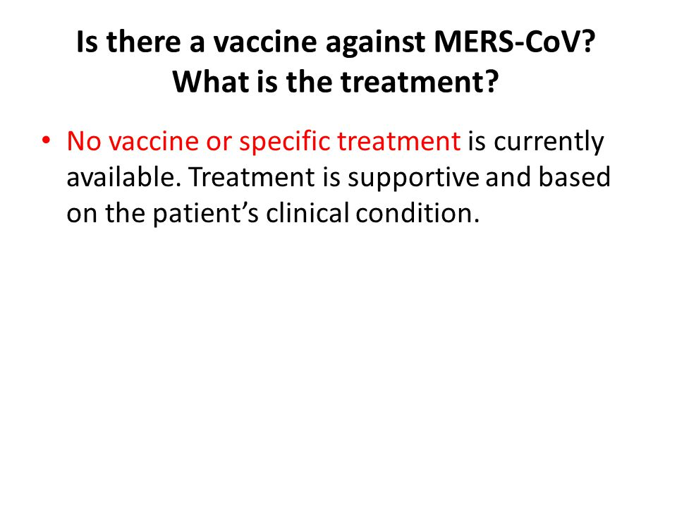 Is there a vaccine against MERS‐CoV? What is the treatment? No vaccine or specific treatment is currently available. Treatment is supportive and based