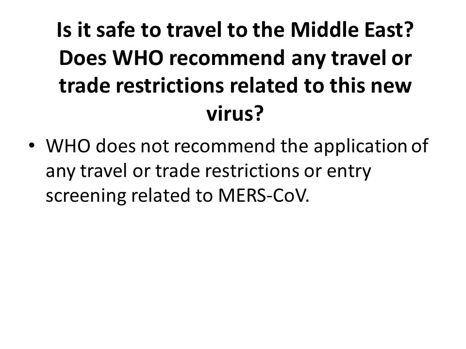 Is it safe to travel to the Middle East? Does WHO recommend any travel or trade restrictions related to this new virus? WHO does not recommend the app