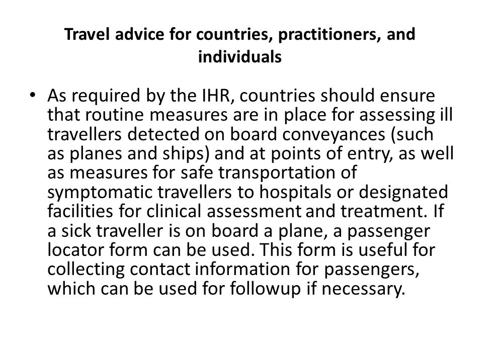 Travel advice for countries, practitioners, and individuals As required by the IHR, countries should ensure that routine measures are in place for ass