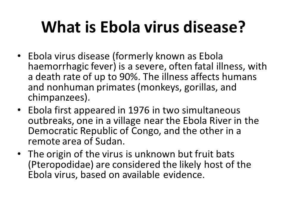 What is Ebola virus disease? Ebola virus disease (formerly known as Ebola haemorrhagic fever) is a severe, often fatal illness, with a death rate of u