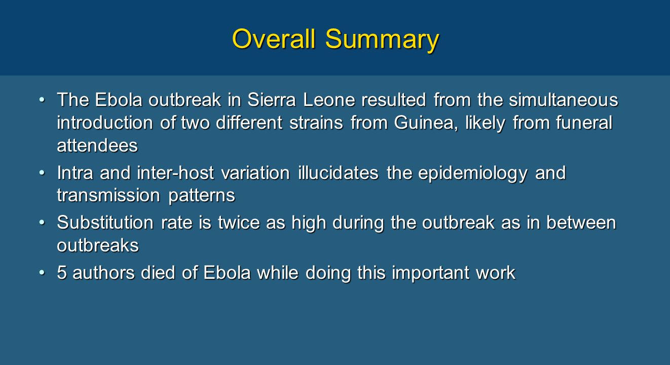 Overall Summary The Ebola outbreak in Sierra Leone resulted from the simultaneous introduction of two different strains from Guinea, likely from funeral attendeesThe Ebola outbreak in Sierra Leone resulted from the simultaneous introduction of two different strains from Guinea, likely from funeral attendees Intra and inter-host variation illucidates the epidemiology and transmission patternsIntra and inter-host variation illucidates the epidemiology and transmission patterns Substitution rate is twice as high during the outbreak as in between outbreaksSubstitution rate is twice as high during the outbreak as in between outbreaks 5 authors died of Ebola while doing this important work5 authors died of Ebola while doing this important work