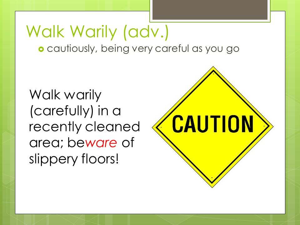 Walk Warily (adv.)  cautiously, being very careful as you go Walk warily (carefully) in a recently cleaned area; beware of slippery floors!