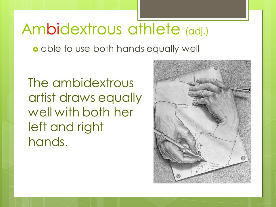 Ambidextrous athlete (adj.)  able to use both hands equally well The ambidextrous artist draws equally well with both her left and right hands.