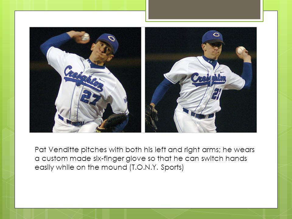 Pat Venditte pitches with both his left and right arms; he wears a custom made six-finger glove so that he can switch hands easily while on the mound (T.O.N.Y.