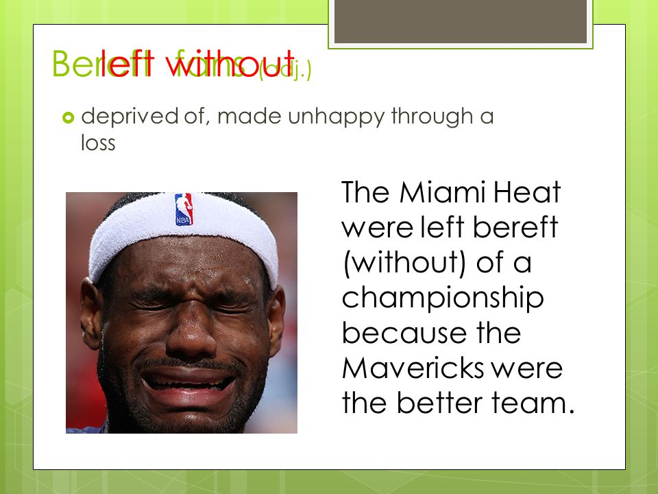 Bereft fans (adj.)  deprived of, made unhappy through a loss The Miami Heat were left bereft (without) of a championship because the Mavericks were the better team.