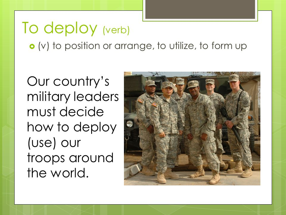 To deploy (verb)  (v) to position or arrange, to utilize, to form up Our country's military leaders must decide how to deploy (use) our troops around the world.