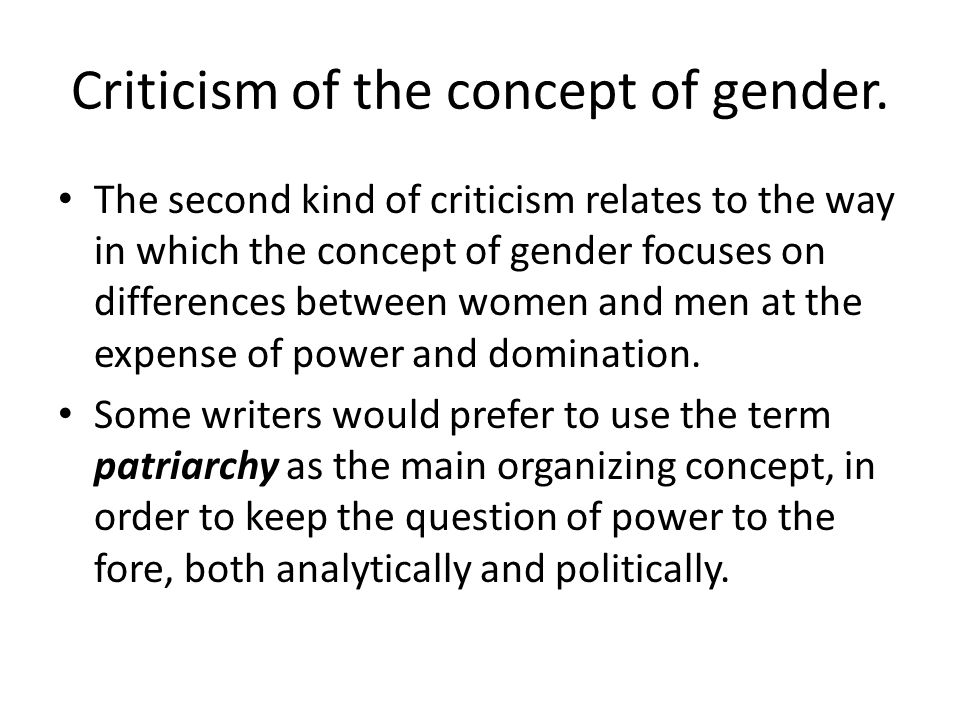 Criticism of the concept of gender. The second kind of criticism relates to the way in which the concept of gender focuses on differences between wome