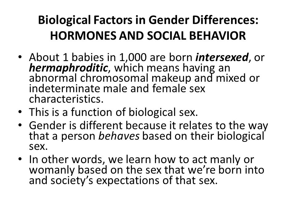 Biological Factors in Gender Differences: HORMONES AND SOCIAL BEHAVIOR About 1 babies in 1,000 are born intersexed, or hermaphroditic, which means hav