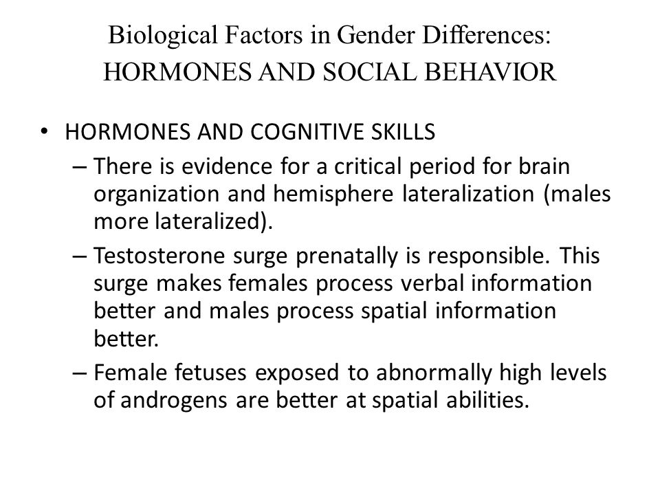 Biological Factors in Gender Differences: HORMONES AND SOCIAL BEHAVIOR HORMONES AND COGNITIVE SKILLS – There is evidence for a critical period for bra